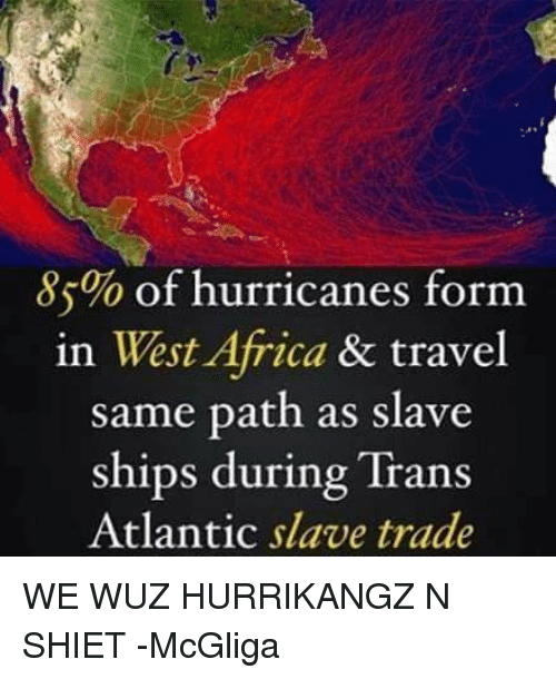 Current hurricane paths follow the same route as the African Slave Trade. Hmmm